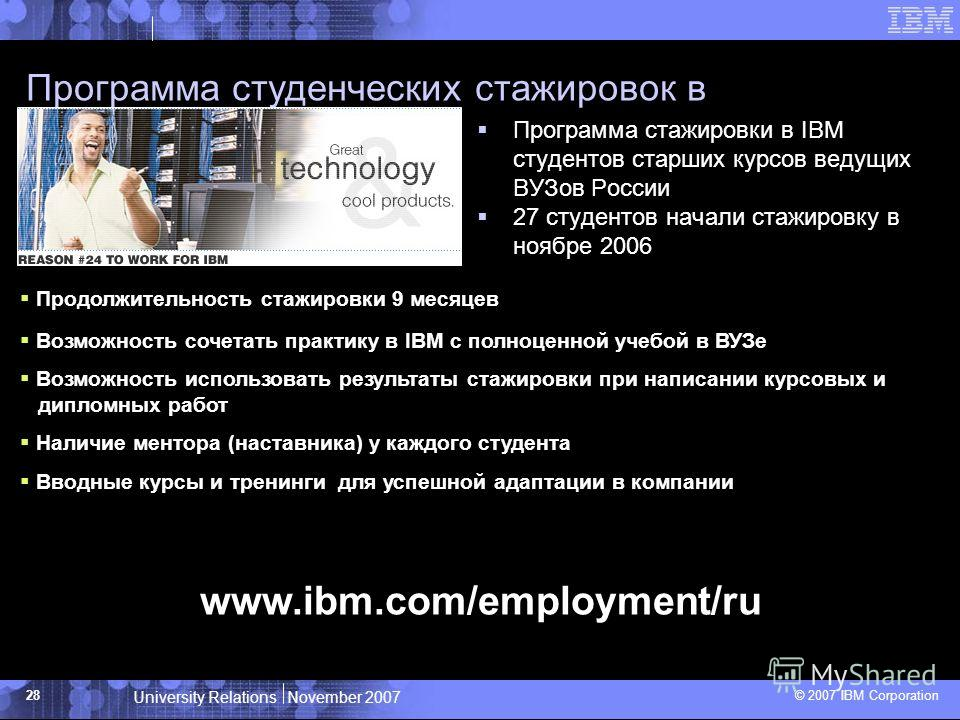 University Relations November 2007 © 2007 IBM Corporation 28 Программа студенческих стажировок в компании IBM www.ibm.com/employment/ru Программа стажировки в IBM студентов старших курсов ведущих ВУЗов России 27 студентов начали стажировку в ноябре 2