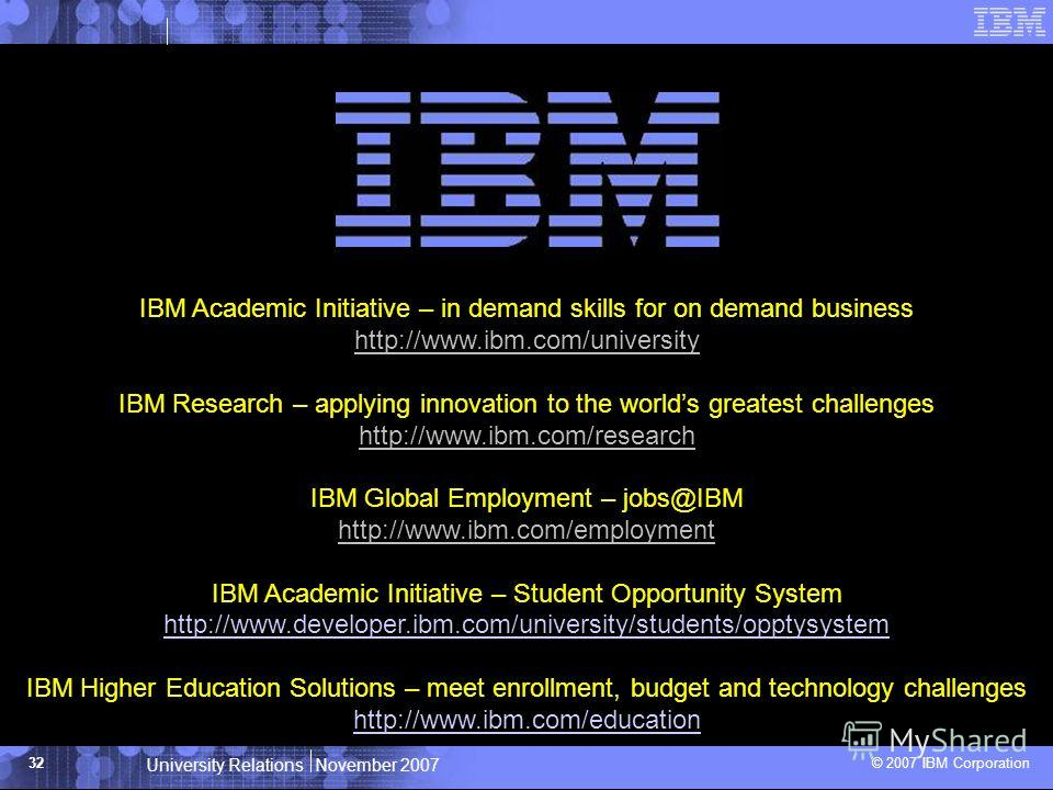 University Relations November 2007 © 2007 IBM Corporation 32 IBM Academic Initiative – in demand skills for on demand business http://www.ibm.com/university IBM Research – applying innovation to the worlds greatest challenges http://www.ibm.com/resea