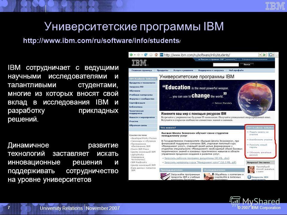 University Relations November 2007 © 2007 IBM Corporation 7 Университетские программы IBM IBM Governmental Programs Study http://www.ibm.com/ru/software/info/students / IBM сотрудничает с ведущими научными исследователями и талантливыми студентами, м
