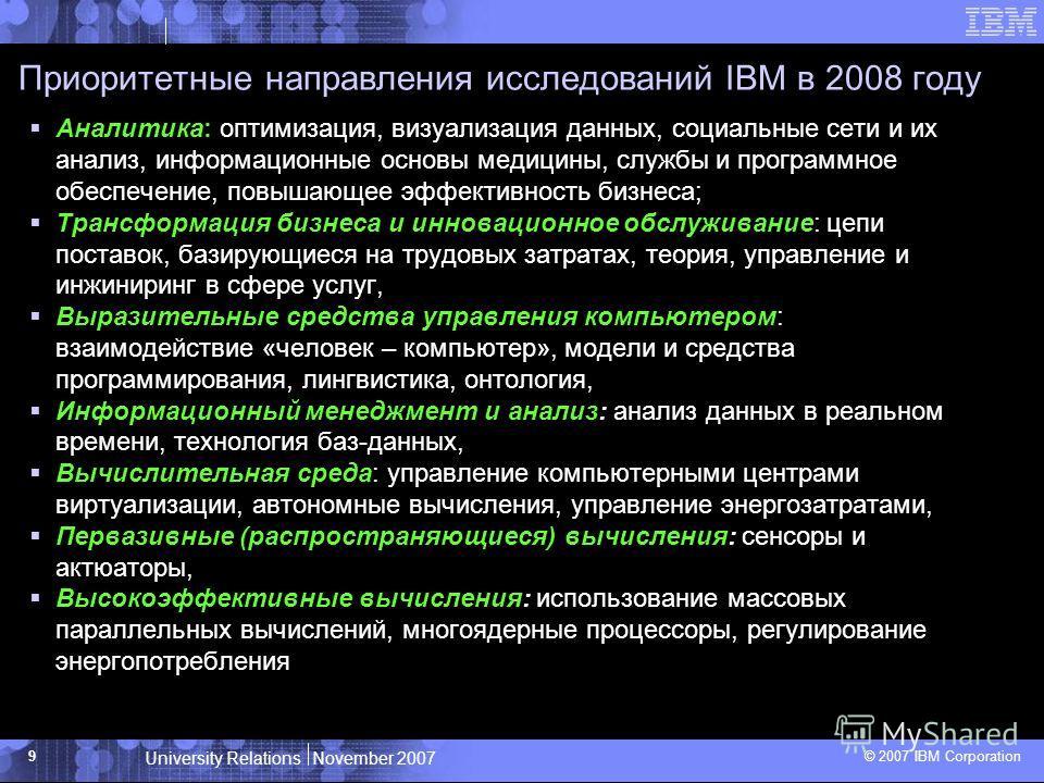 University Relations November 2007 © 2007 IBM Corporation 9 Приоритетные направления исследований IBM в 2008 году Аналитика: оптимизация, визуализация данных, социальные сети и их анализ, информационные основы медицины, службы и программное обеспечен