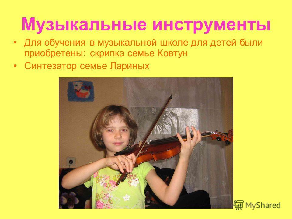 Музыкальные инструменты Для обучения в музыкальной школе для детей были приобретены: скрипка семье Ковтун Синтезатор семье Лариных