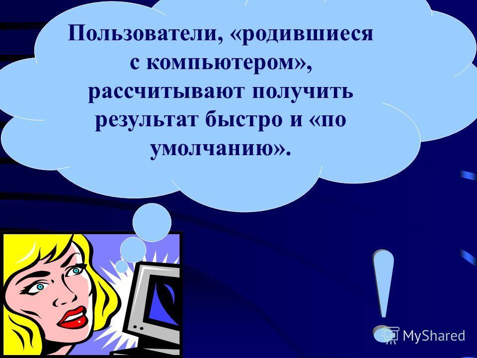Пользователи, «родившиеся с компьютером», рассчитывают получить результат быстро и «по умолчанию».