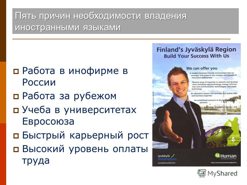 Пять причин необходимости владения иностранными языками Работа в инофирме в России Работа за рубежом Учеба в университетах Евросоюза Быстрый карьерный рост Высокий уровень оплаты труда