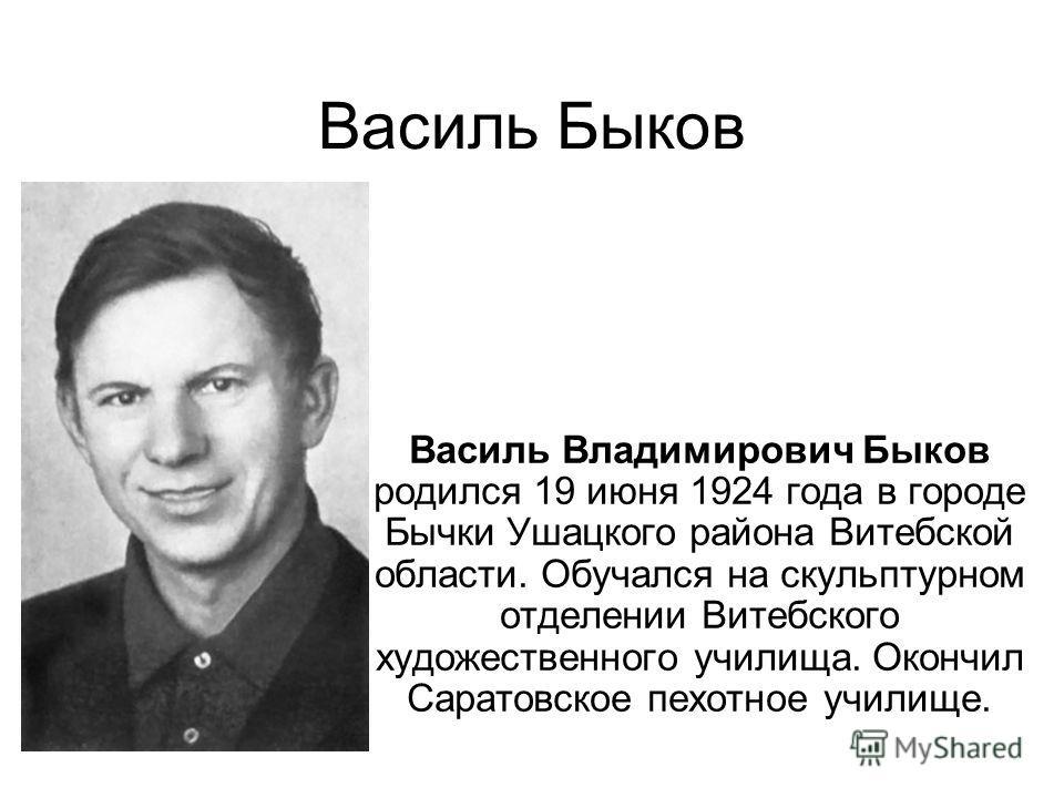 Василь Быков Василь Владимирович Быков родился 19 июня 1924 года в городе Бычки Ушацкого района Витебской области. Обучался на скульптурном отделении Витебского художественного училища. Окончил Саратовское пехотное училище.
