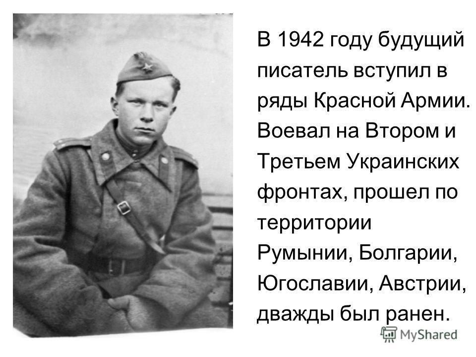 В 1942 году будущий писатель вступил в ряды Красной Армии. Воевал на Втором и Третьем Украинских фронтах, прошел по территории Румынии, Болгарии, Югославии, Австрии, дважды был ранен.