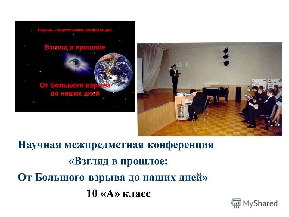 Научная межпредметная конференция «Взгляд в прошлое: От Большого взрыва до наших дней» 10 «А» класс