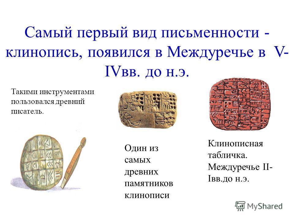 Самый первый вид письменности - клинопись, появился в Междуречье в V- IVвв. до н.э. Такими инструментами пользовался древний писатель. Клинописная табличка. Междуречье II- Iвв.до н.э. Один из самых древних памятников клинописи
