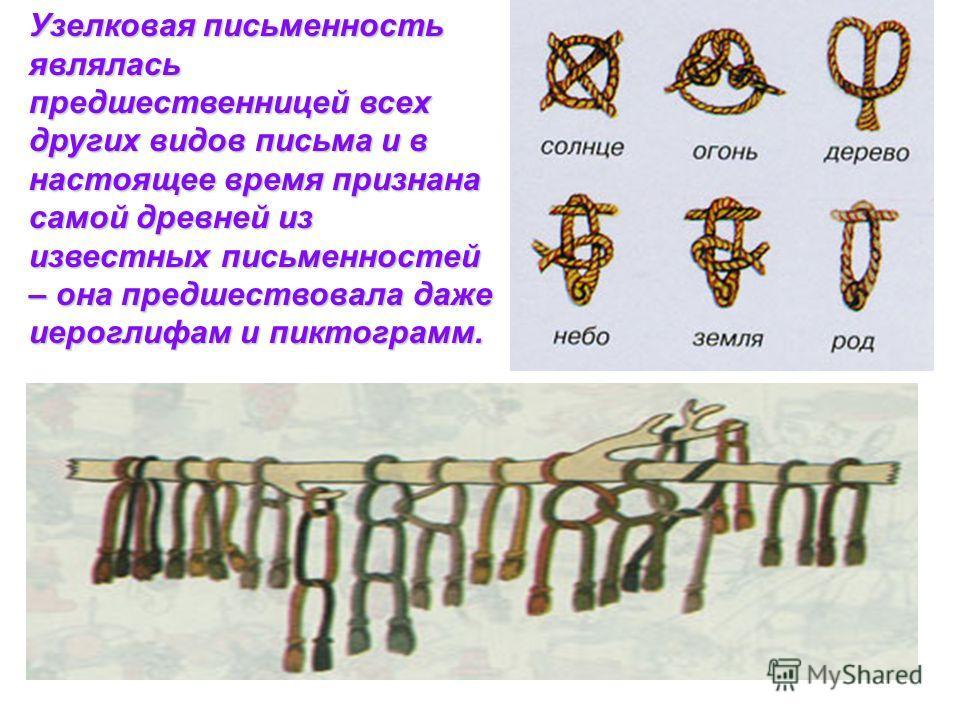 Узелковая письменность являлась предшественницей всех других видов письма и в настоящее время признана самой древней из известных письменностей – она предшествовала даже иероглифам и пиктограмм.