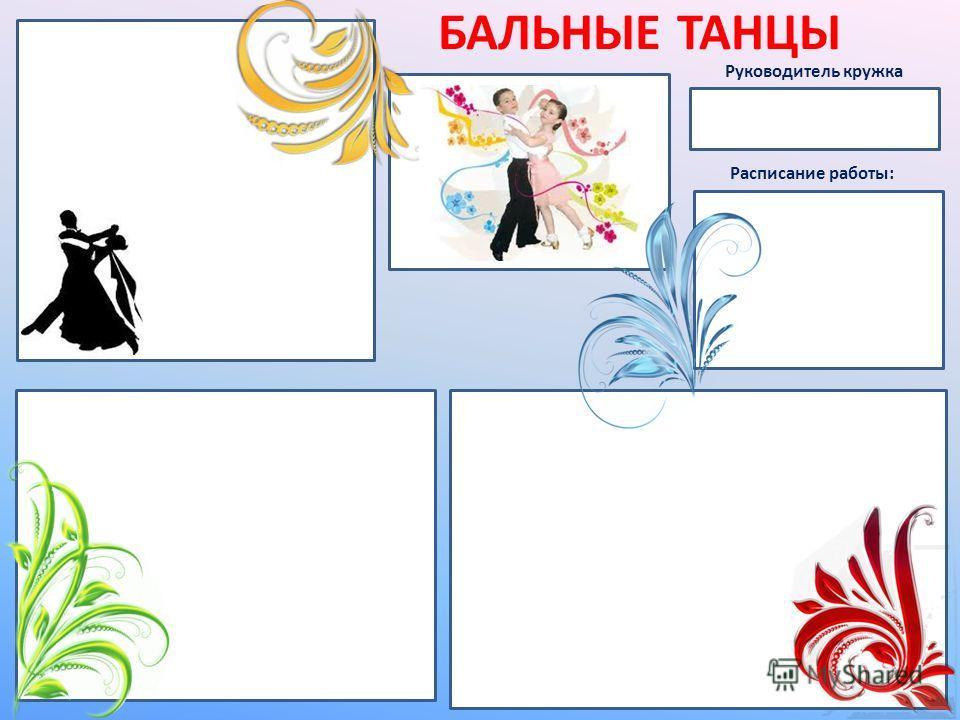 БАЛЬНЫЕ ТАНЦЫ Руководитель кружка Расписание работы: