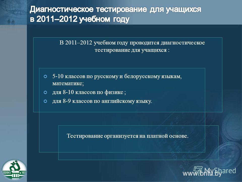 В 2011–2012 учебном году проводится диагностическое тестирование для учащихся : 5-10 классов по русскому и белорусскому языкам, математике; для 8-10 классов по физике ; для 8-9 классов по английскому языку. Тестирование организуется на платной основе