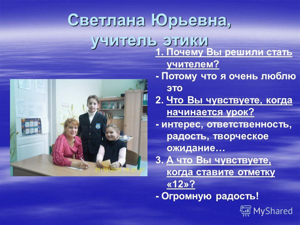 Светлана Юрьевна, учитель этики 1. Почему Вы решили стать учителем? - Потому что я очень люблю это 2. Что Вы чувствуете, когда начинается урок? - интерес, ответственность, радость, творческое ожидание… 3. А что Вы чувствуете, когда ставите отметку «1