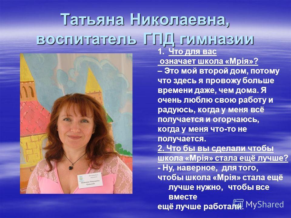 Татьяна Николаевна, воспитатель ГПД гимназии 1.Что для вас означает школа «Мрiя»? – Это мой второй дом, потому что здесь я провожу больше времени даже, чем дома. Я очень люблю свою работу и радуюсь, когда у меня всё получается и огорчаюсь, когда у ме