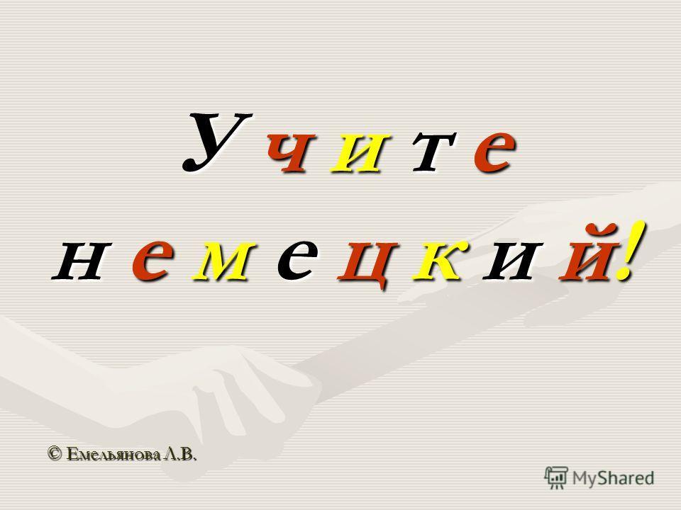 У ч и т е н е м е ц к и й! © Емельянова Л.В.