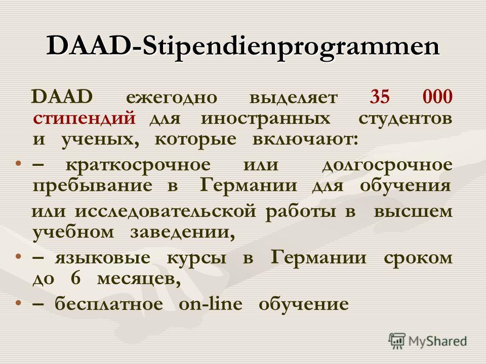 DAAD-Stipendienprogrammen DAAD ежегодно выделяет 35 000 стипендий для иностранных студентов и ученых, которые включают: – краткосрочное или долгосрочное пребывание в Германии для обучения или исследовательской работы в высшем учебном заведении, – язы
