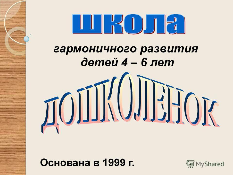 гармоничного развития детей 4 – 6 лет Основана в 1999 г.