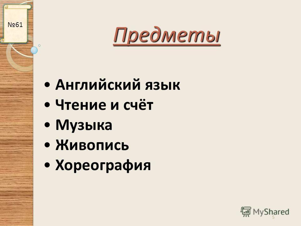 5 61 Английский язык Чтение и счёт Музыка Живопись Хореография Предметы