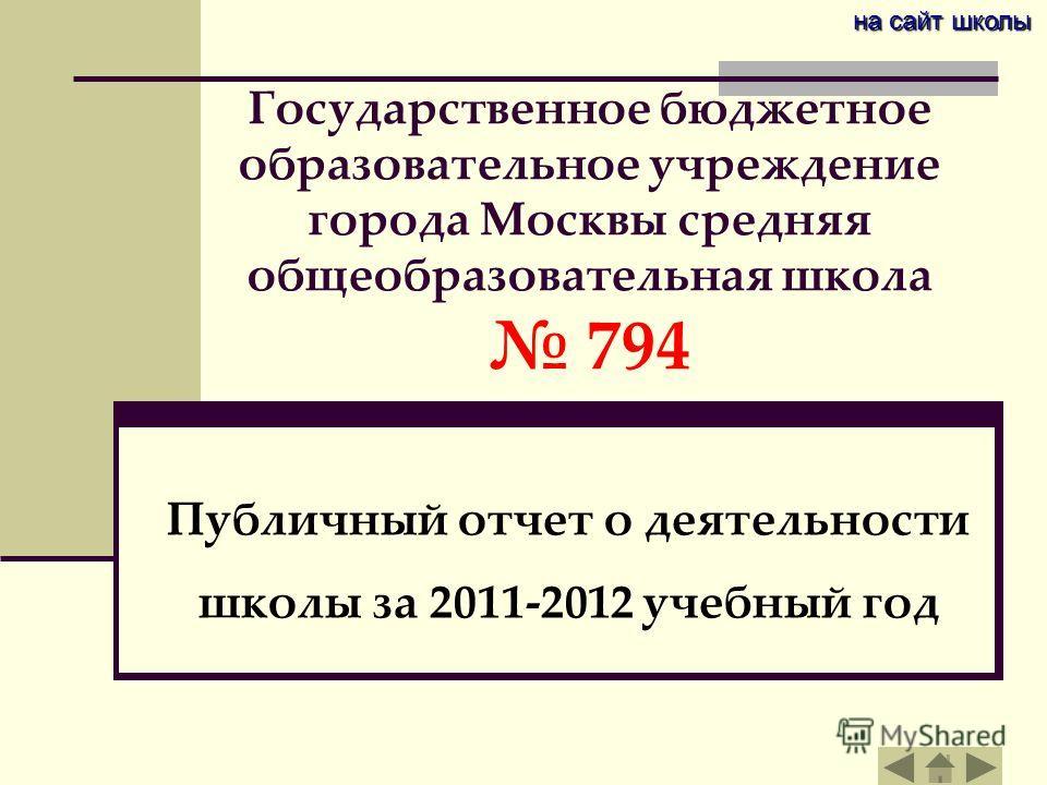 Государственное бюджетное образовательное учреждение города Москвы средняя общеобразовательная школа 794 Публичный отчет о деятельности школы за 2011-2012 учебный год на сайт школы на сайт школы