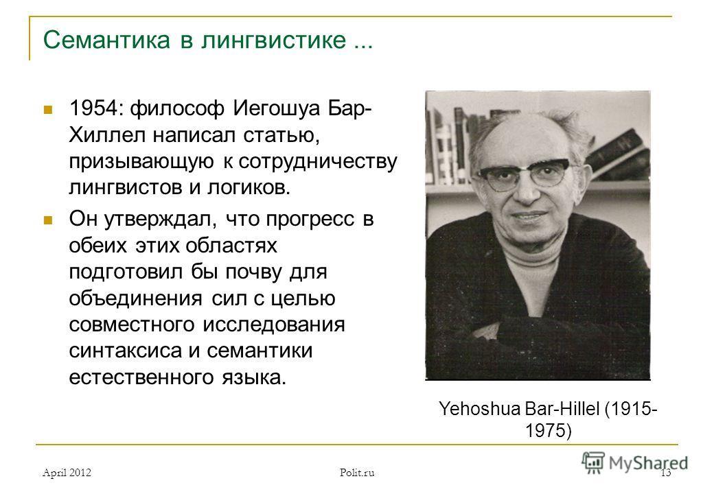 Семантика в лингвистике... 1954: философ Иегошуа Бар- Хиллел написал статью, призывающую к сотрудничеству лингвистов и логиков. Он утверждал, что прогресс в обеих этих областях подготовил бы почву для объединения сил с целью совместного исследования