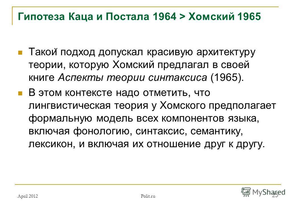 Гипотеза Каца и Постала 1964 > Хомский 1965 Такои ̆ подход допускал красивую архитектуру теории, которую Хомский предлагал в своей книге Аспекты теории синтаксиса (1965). В этом контексте надо отметить, что лингвистическая теория у Хомского предполаг