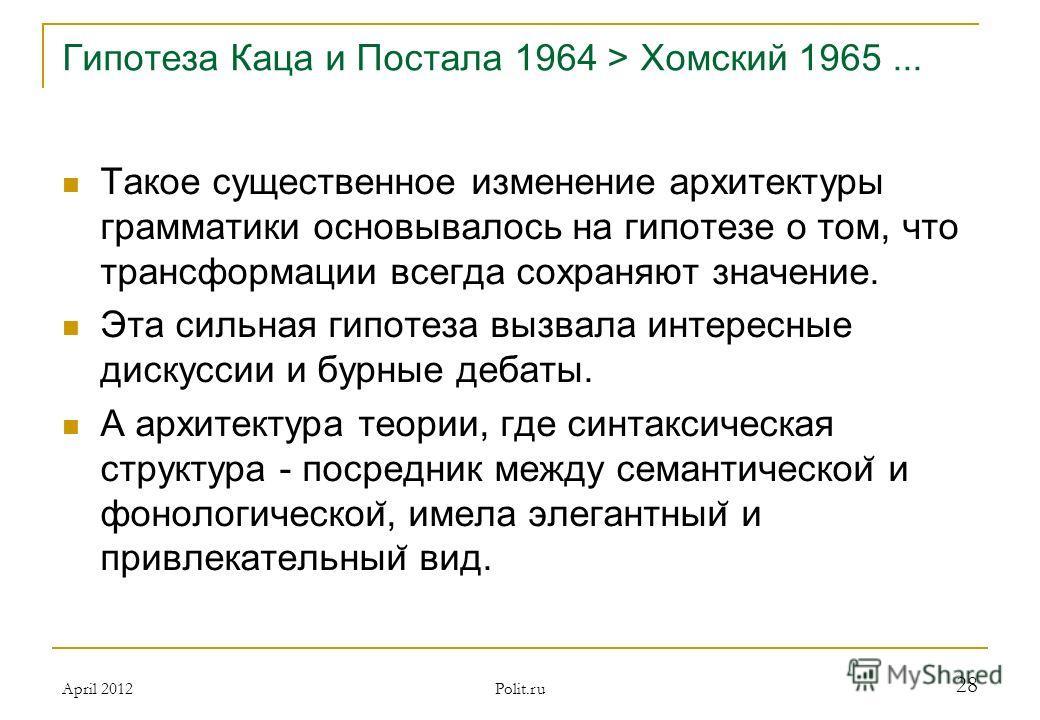 Гипотеза Каца и Постала 1964 > Хомский 1965... Такое существенное изменение архитектуры грамматики основывалось на гипотезе о том, что трансформации всегда сохраняют значение. Эта сильная гипотеза вызвала интересные дискуссии и бурные дебаты. А архит