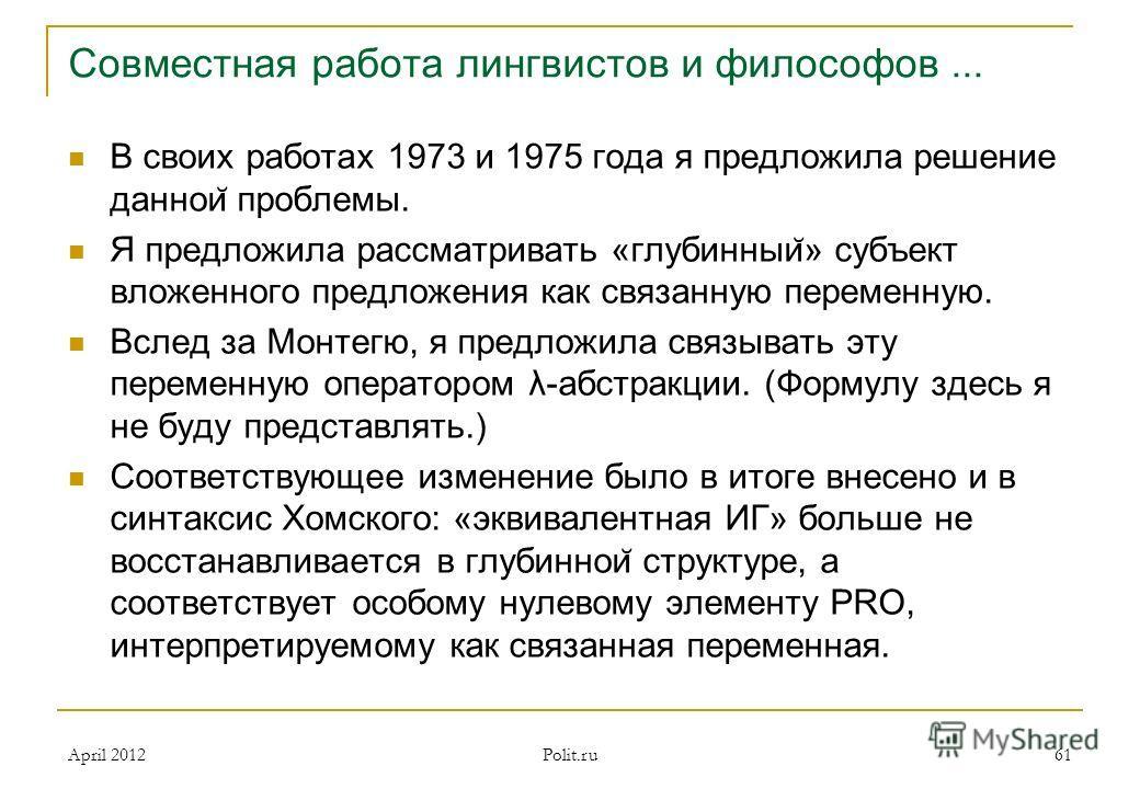 Совместная работа лингвистов и философов... В своих работах 1973 и 1975 года я предложила решение даннои ̆ проблемы. Я предложила рассматривать «глубинныи ̆ » субъект вложенного предложения как связанную переменную. Вслед за Монтегю, я предложила свя