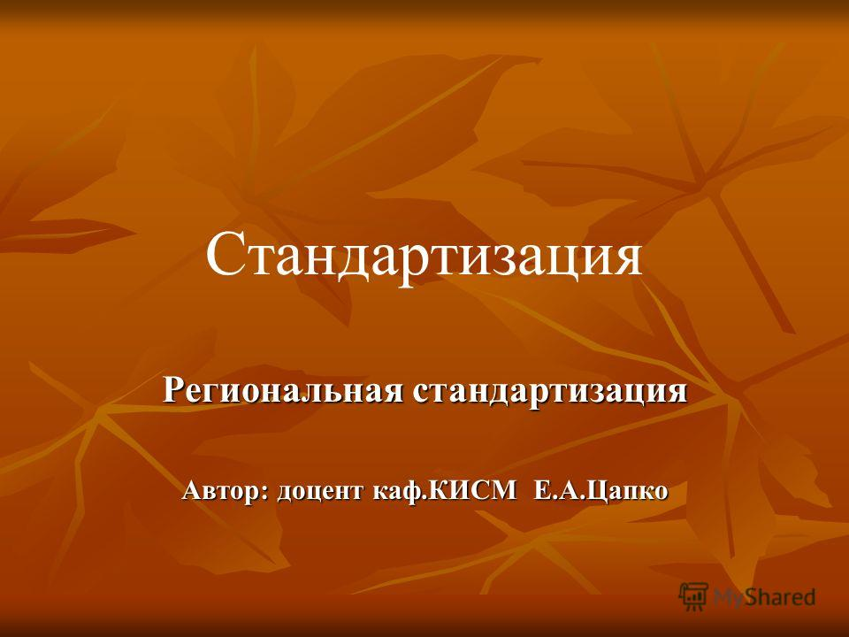 Стандартизация Региональная стандартизация Автор: доцент каф.КИСМ Е.А.Цапко