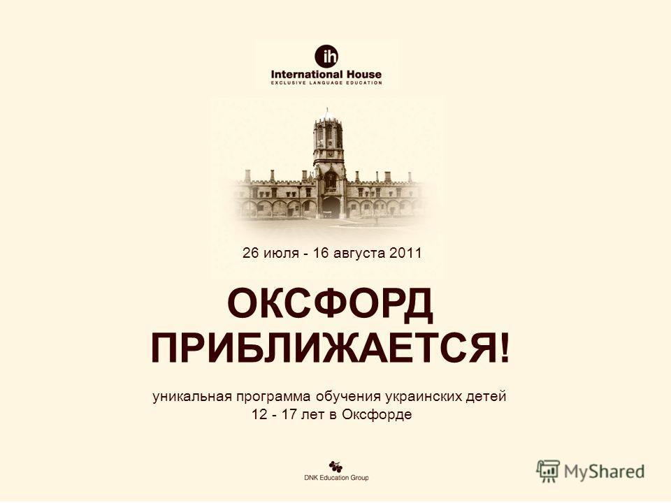 26 июля - 16 августа 2011 уникальная программа обучения украинских детей 12 - 17 лет в Оксфорде ОКСФОРД ПРИБЛИЖАЕТСЯ!