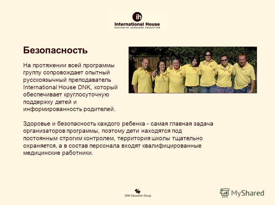 На протяжении всей программы группу сопровождает опытный русскоязычный преподаватель International House DNK, который обеспечивает круглосуточную поддержку детей и информированность родителей. Здоровье и безопасность каждого ребенка - самая главная з