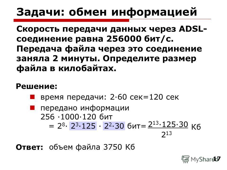 17 Задачи: обмен информацией Скорость передачи данных через ADSL- соединение равна 256000 бит/c. Передача файла через это соединение заняла 2 минуты. Определите размер файла в килобайтах. время передачи: 2·60 сек=120 сек передано информации 256 ·1000