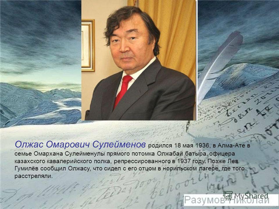 Олжас Омарович Сулейменов родился 18 мая 1936, в Алма-Ате в семье Омархана Сулейменулы прямого потомка Олжабай батыра, офицера казахского кавалерийского полка, репрессированного в 1937 году. Позже Лев Гумилёв сообщил Олжасу, что сидел с его отцом в н