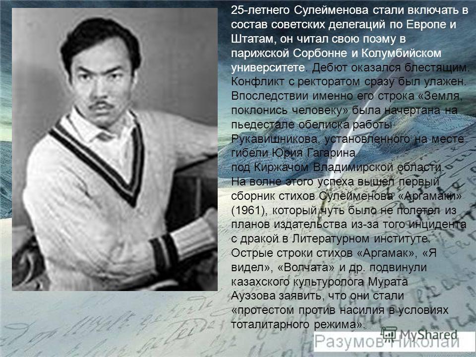 25-летнего Сулейменова стали включать в состав советских делегаций по Европе и Штатам, он читал свою поэму в парижской Сорбонне и Колумбийском университете. Дебют оказался блестящим. Конфликт с ректоратом сразу был улажен. Впоследствии именно его стр