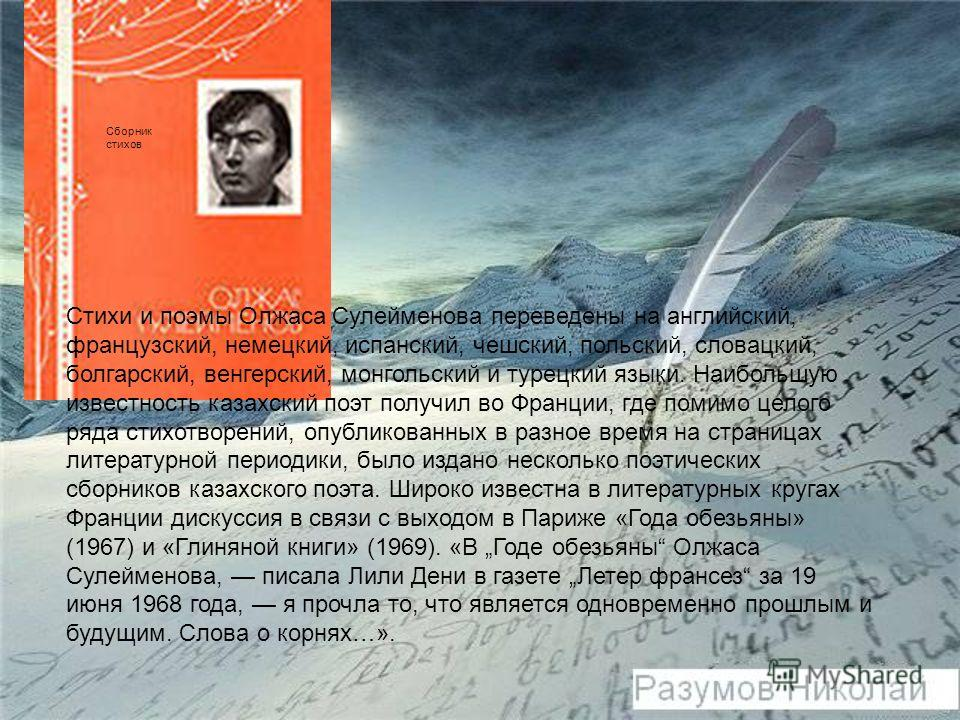 Стихи и поэмы Олжаса Сулейменова переведены на английский, французский, немецкий, испанский, чешский, польский, словацкий, болгарский, венгерский, монгольский и турецкий языки. Наибольшую известность казахский поэт получил во Франции, где помимо цело
