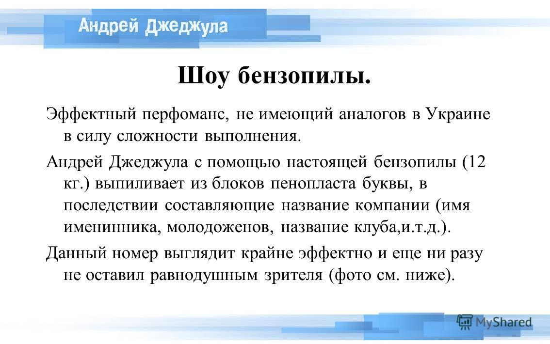 Шоу бензопилы. Эффектный перфоманс, не имеющий аналогов в Украине в силу сложности выполнения. Андрей Джеджула с помощью настоящей бензопилы (12 кг.) выпиливает из блоков пенопласта буквы, в последствии составляющие название компании (имя именинника,