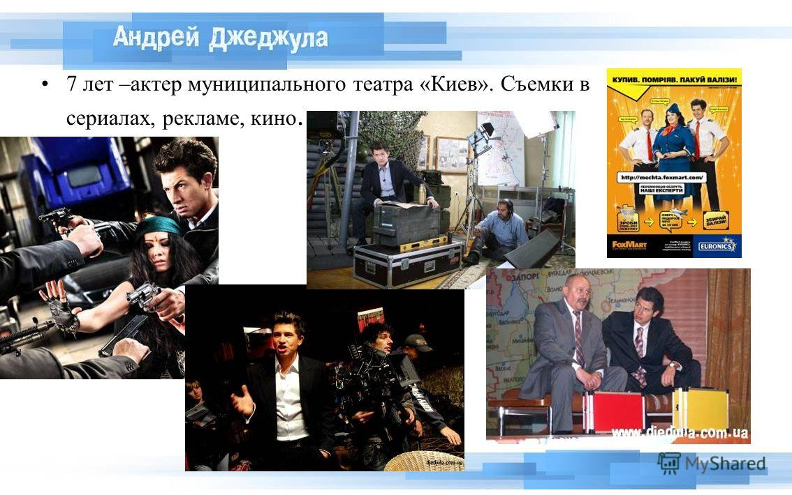 7 лет –актер муниципального театра «Киев». Съемки в сериалах, рекламе, кино.