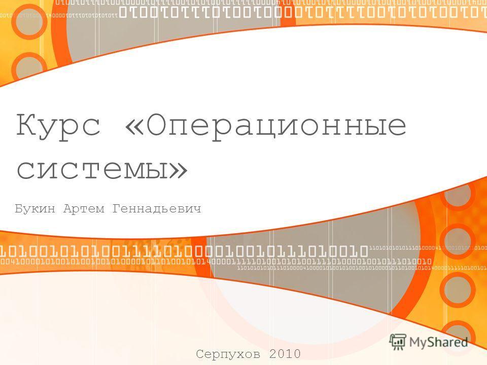 Курс «Операционные системы» Букин Артем Геннадьевич Серпухов 2010