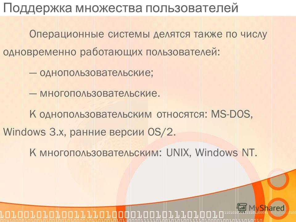Поддержка множества пользователей Операционные системы делятся также по числу одновременно работающих пользователей: однопользовательские; многопользовательские. К однопользовательским относятся: MS-DOS, Windows 3.x, ранние версии OS/2. К многопользо