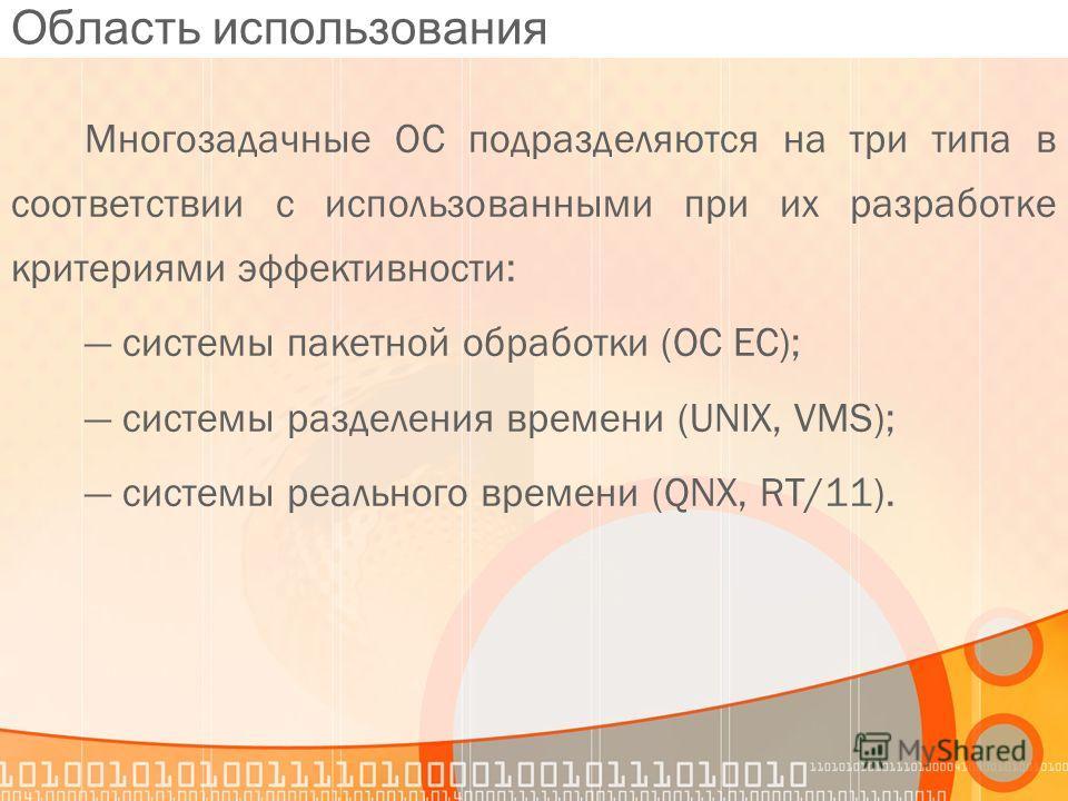 Область использования Многозадачные ОС подразделяются на три типа в соответствии с использованными при их разработке критериями эффективности: системы пакетной обработки (OC EC); системы разделения времени (UNIX, VMS); системы реального времени (QNX,