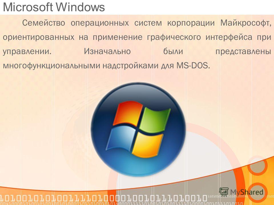 Microsoft Windows Семейство операционных систем корпорации Майкрософт, ориентированных на применение графического интерфейса при управлении. Изначально были представлены многофункциональными надстройками для MS-DOS.