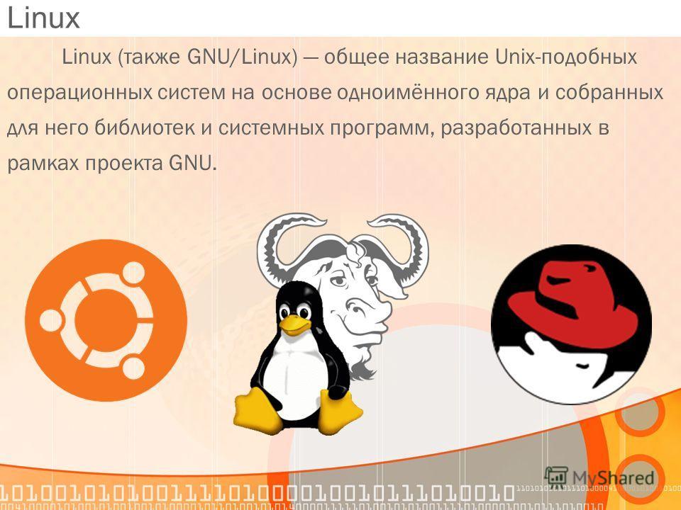 Linux Linux (также GNU/Linux) общее название Unix-подобных операционных систем на основе одноимённого ядра и собранных для него библиотек и системных программ, разработанных в рамках проекта GNU.