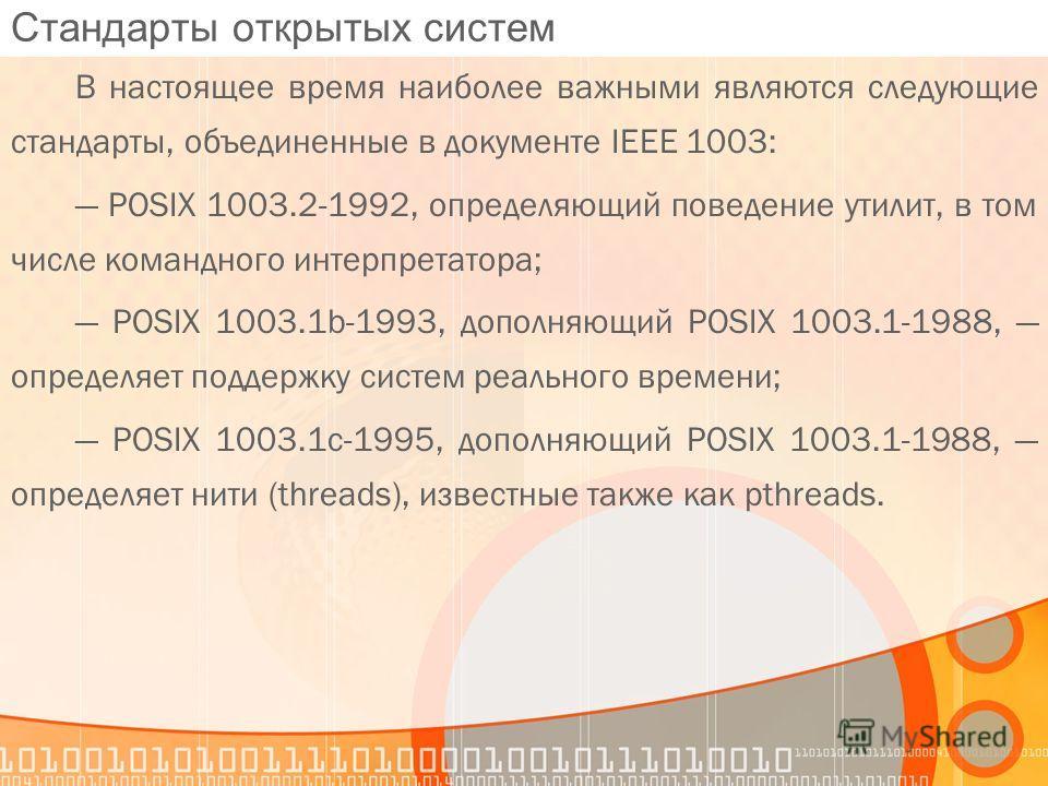 Стандарты открытых систем В настоящее время наиболее важными являются следующие стандарты, объединенные в документе IEEE 1003: POSIX 1003.2-1992, определяющий поведение утилит, в том числе командного интерпретатора; POSIX 1003.1b-1993, дополняющий PO