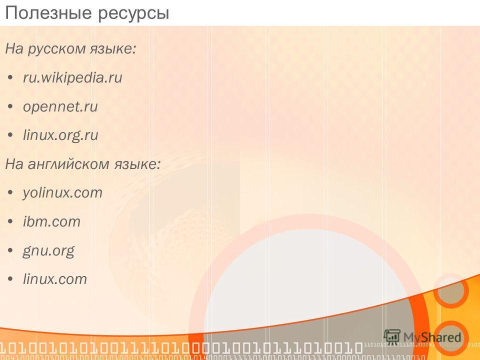 Полезные ресурсы На русском языке: ru.wikipedia.ru opennet.ru linux.org.ru На английском языке: yolinux.com ibm.com gnu.org linux.com