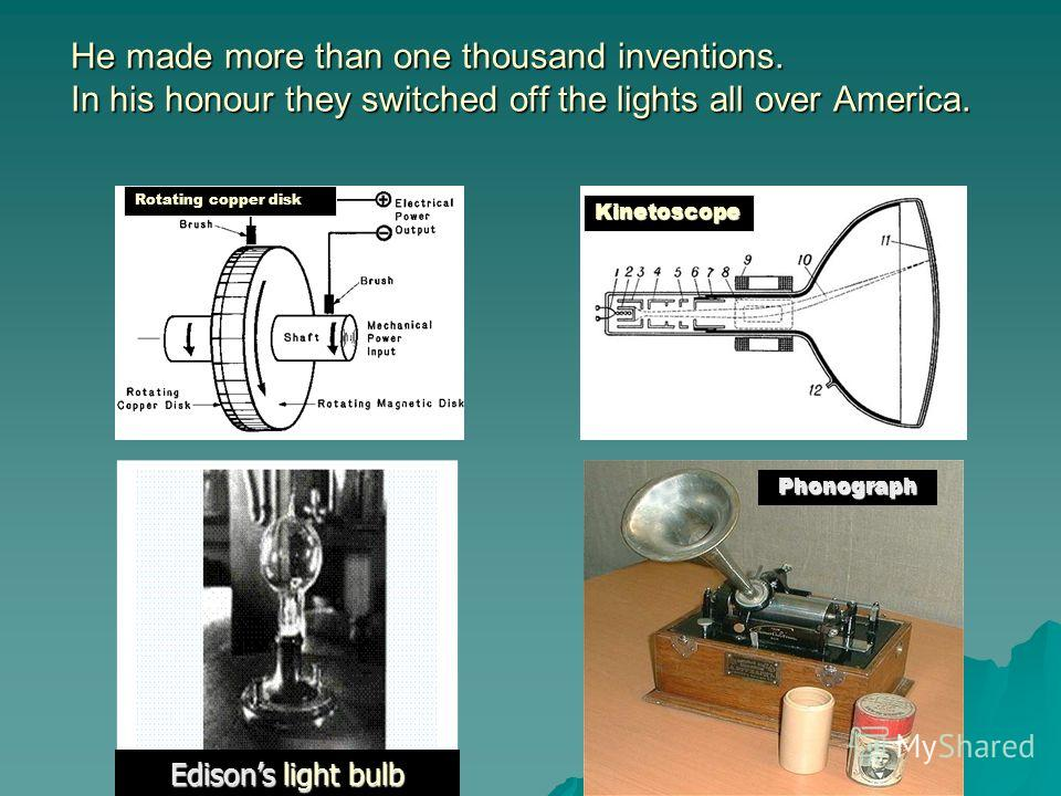 He made more than one thousand inventions. In his honour they switched off the lights all over America. Rotating copper disk Kinetoscope Phonograph Edisons light bulb