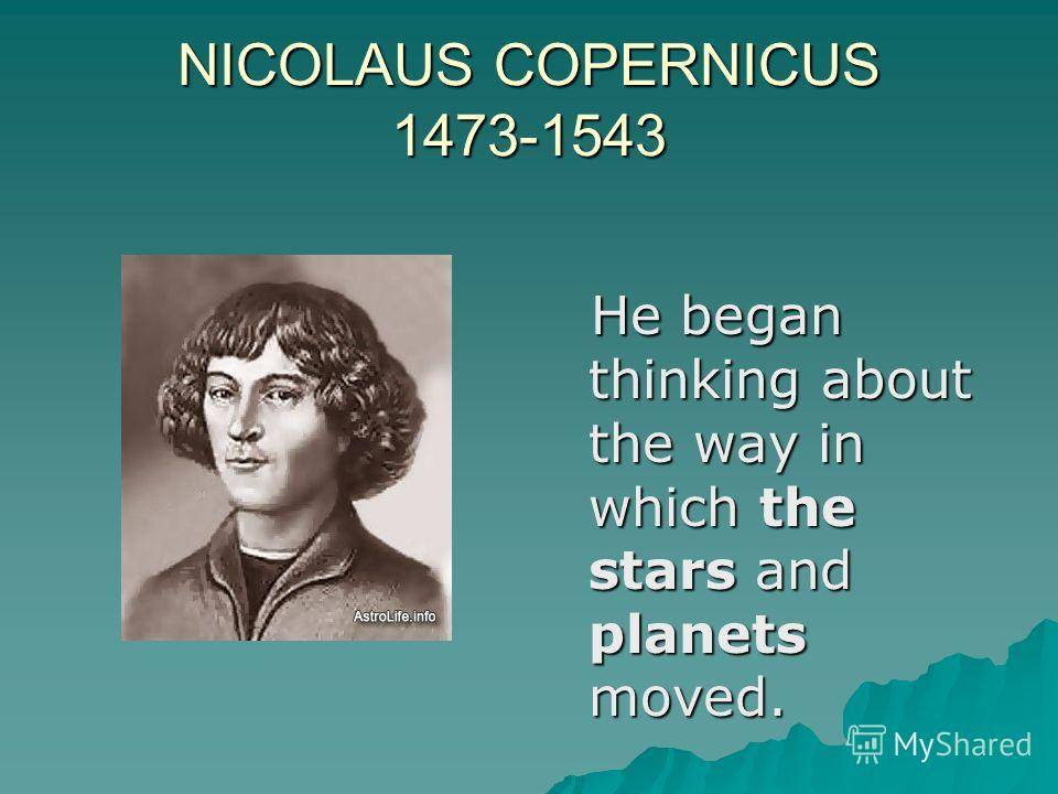 NICOLAUS COPERNICUS 1473-1543 He began thinking about the way in which the stars and planets moved. He began thinking about the way in which the stars and planets moved.