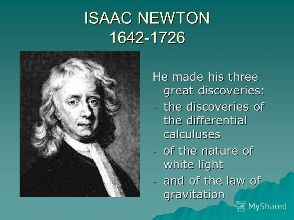 ISAAC NEWTON 1642-1726 He made his three great discoveries: - the discoveries of the differential calculuses - of the nature of white light - and of the law of gravitation
