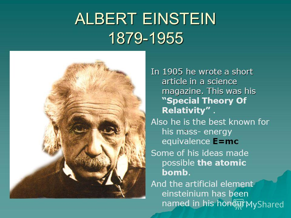 ALBERT EINSTEIN 1879-1955 In 1905 he wrote a short article in a science magazine. This was his In 1905 he wrote a short article in a science magazine. This was his Special Theory Of Relativity. Also he is the best known for his mass- energy equivalen