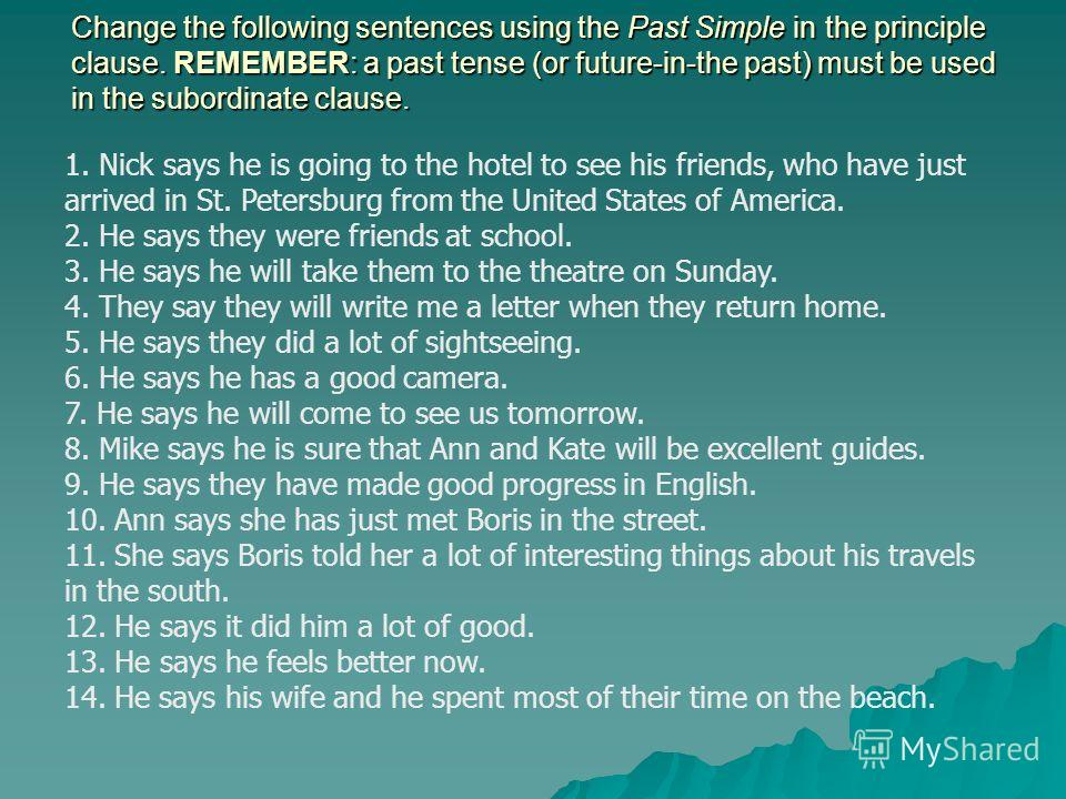 Change the following sentences using the Past Simple in the principle clause. REMEMBER: a past tense (or future-in-the past) must be used in the subordinate clause. 1. Nick says he is going to the hotel to see his friends, who have just arrived in St