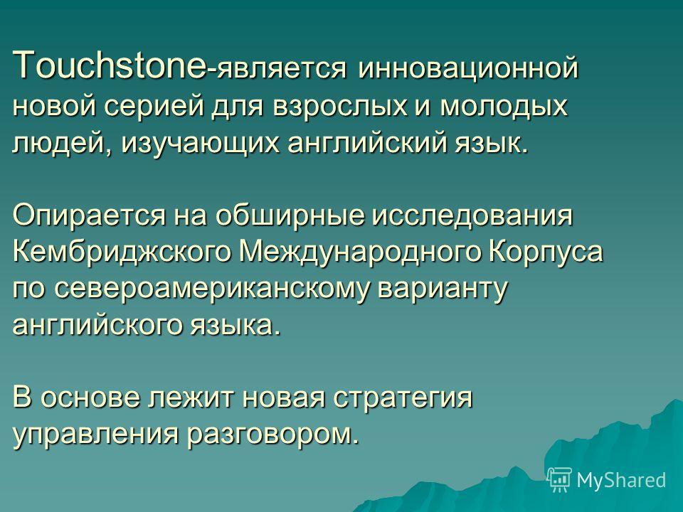 Touchstone -является инновационной новой серией для взрослых и молодых людей, изучающих английский язык. Опирается на обширные исследования Кембриджского Международного Корпуса по североамериканскому варианту английского языка. В основе лежит новая с
