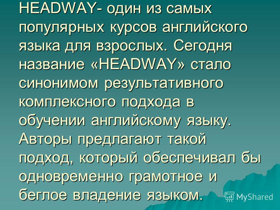 HEADWAY- один из самых популярных курсов английского языка для взрослых. Сегодня название «HEADWAY» стало синонимом результативного комплексного подхода в обучении английскому языку. Авторы предлагают такой подход, который обеспечивал бы одновременно