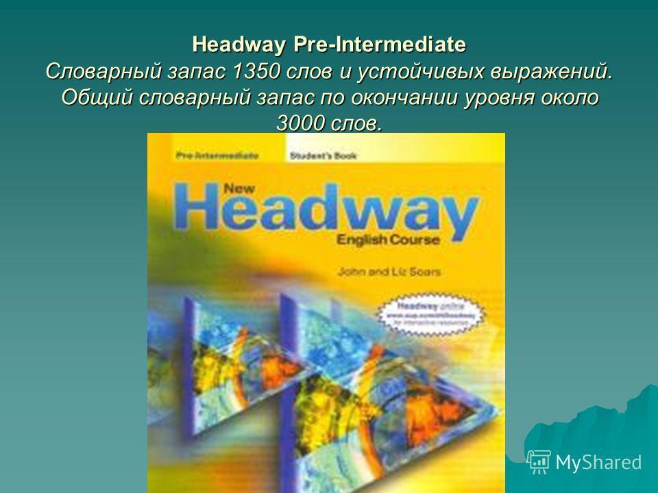 Headway Pre-Intermediate Словарный запас 1350 слов и устойчивых выражений. Общий словарный запас по окончании уровня около 3000 слов.
