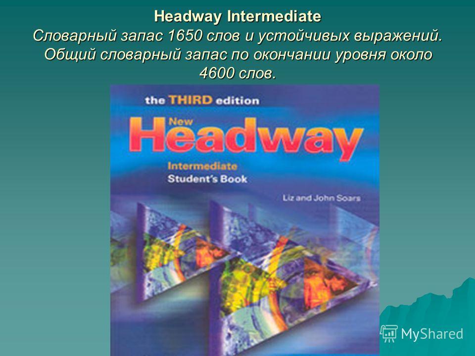 Headway Intermediate Словарный запас 1650 слов и устойчивых выражений. Общий словарный запас по окончании уровня около 4600 слов.